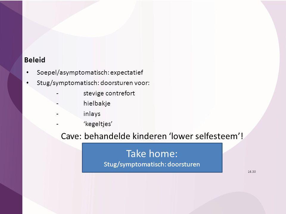 Beleid Soepel/asymptomatisch: expectatief Stug/symptomatisch: doorsturen voor: - stevige contrefort - hielbakje - inlays - 'kegeltjes' Cave: behandeld