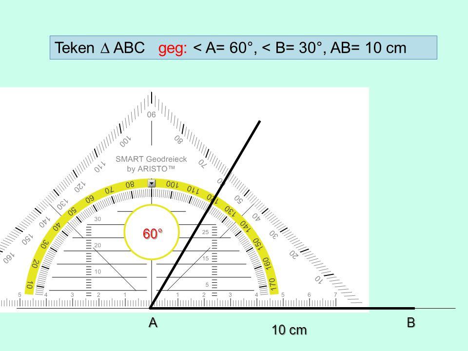 10 cm 60° AB Teken ∆ ABC geg: < A= 60°, < B= 30°, AB= 10 cm