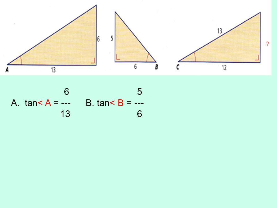6 5 A.tan< A = --- B. tan< B = --- 13 6