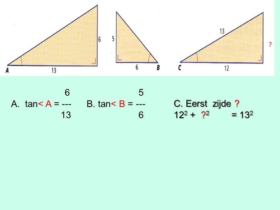 6 5 A.tan< A = --- B. tan< B = --- 13 6 C. Eerst zijde 12 2 + 2 = 13 2