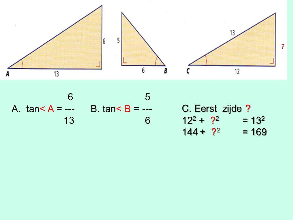 6 5 A.tan< A = --- B. tan< B = --- 13 6 C. Eerst zijde 12 2 + 2 = 13 2 144 + 2 = 169