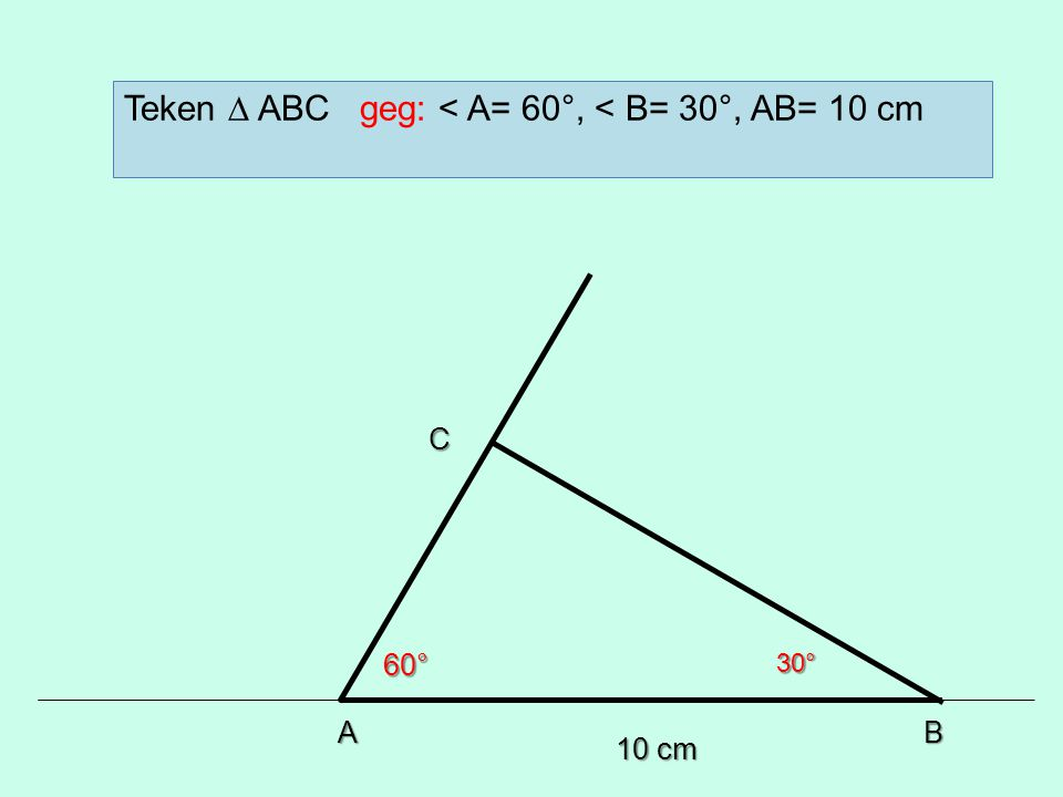 10 cm AB 60°30° C Teken ∆ ABC geg: < A= 60°, < B= 30°, AB= 10 cm