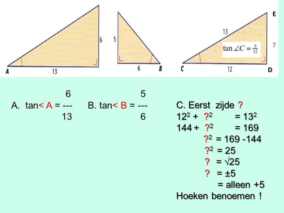 6 5 A.tan< A = --- B. tan< B = --- 13 6 C. Eerst zijde .