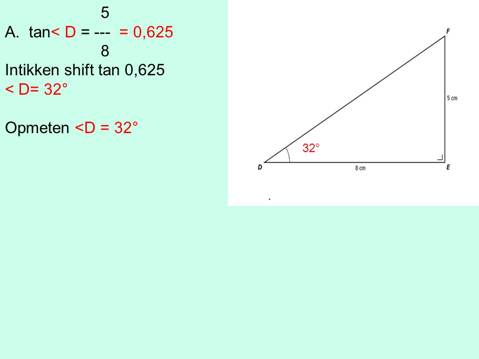 5 A.tan< D = --- = 0,625 8 Intikken shift tan 0,625 < D= 32° Opmeten <D = 32° 32°