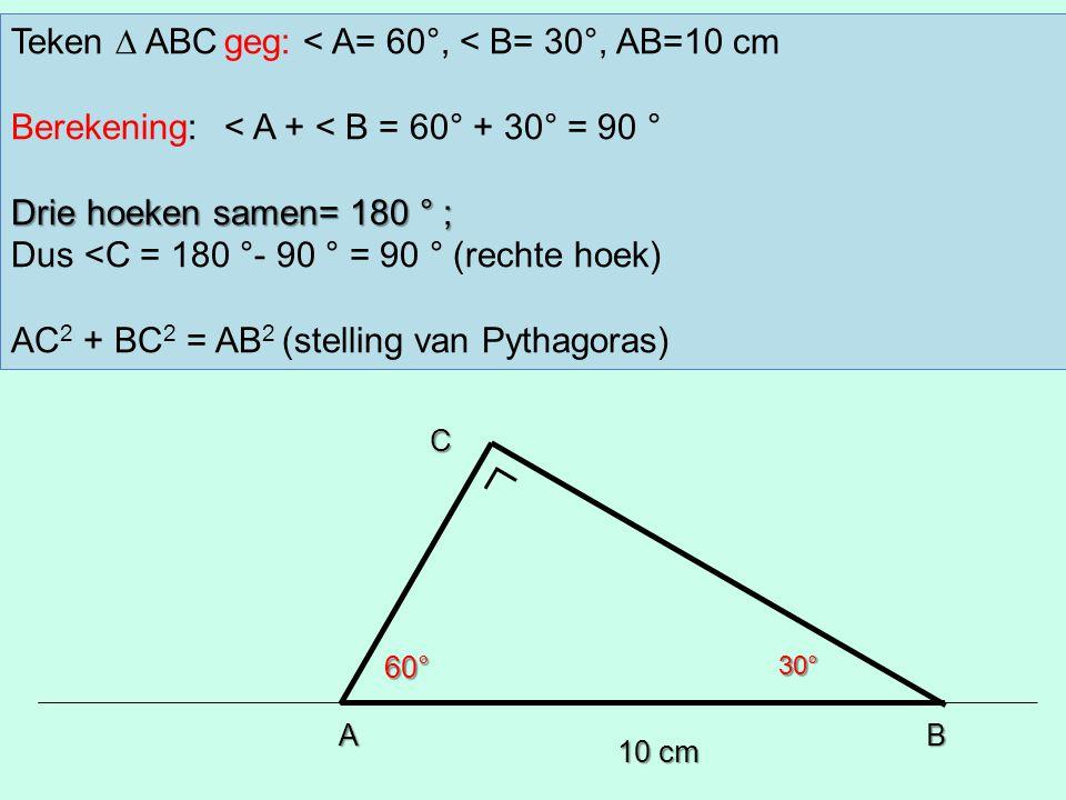 10 cm AB 60°30° C Teken ∆ ABCgeg: < A= 60°, < B= 30°, AB=10 cm Berekening:< A + < B = 60° + 30° = 90 ° Drie hoeken samen= 180 ° ; Dus <C = 180 °- 90 °