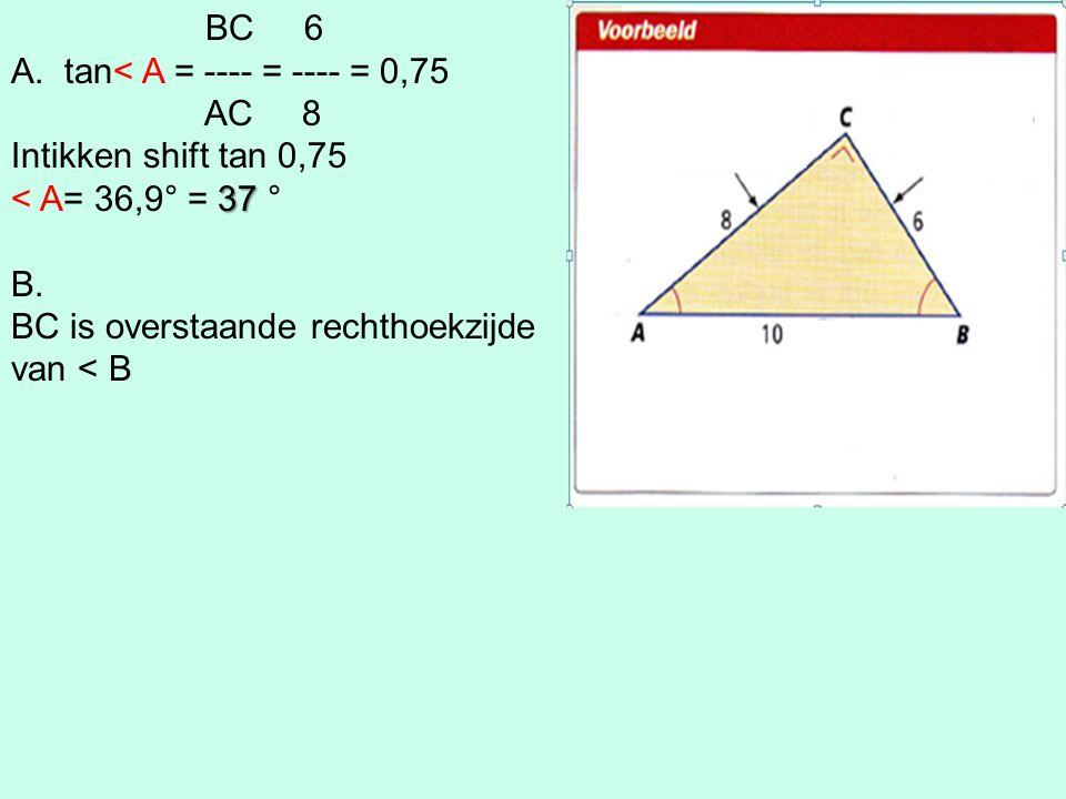 BC 6 A.tan< A = ---- = ---- = 0,75 AC 8 Intikken shift tan 0,75 37 < A= 36,9° = 37 ° B. BC is overstaande rechthoekzijde van < B
