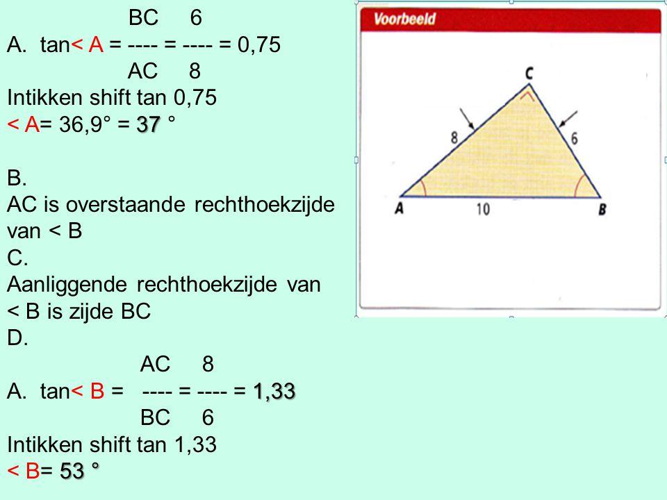 BC 6 A.tan< A = ---- = ---- = 0,75 AC 8 Intikken shift tan 0,75 37 < A= 36,9° = 37 ° B. AC is overstaande rechthoekzijde van < B C. Aanliggende rechth