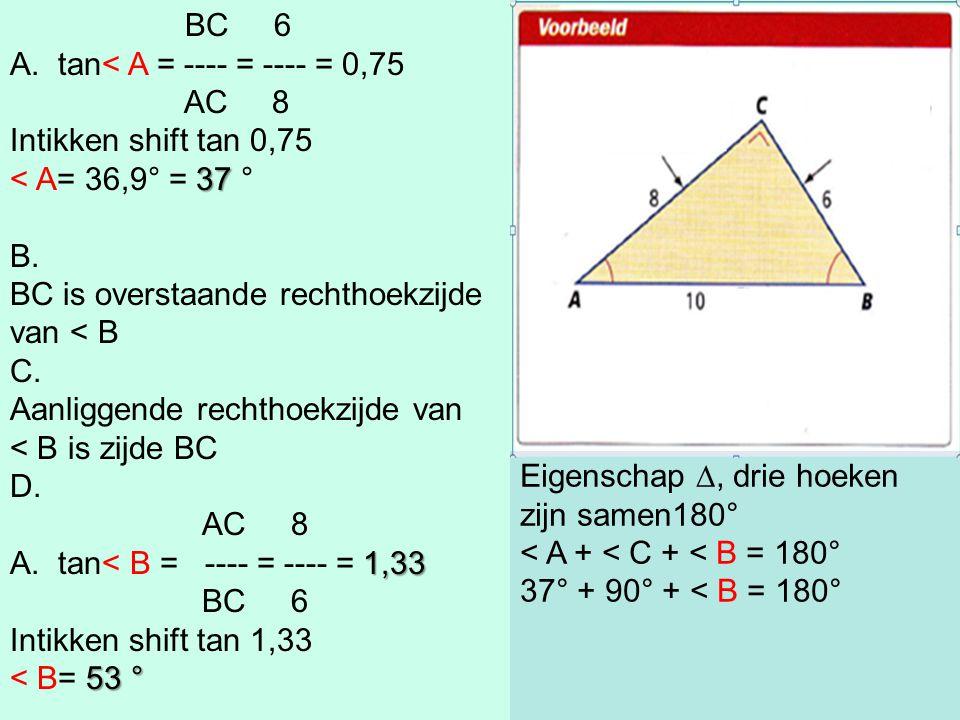 BC 6 A.tan< A = ---- = ---- = 0,75 AC 8 Intikken shift tan 0,75 37 < A= 36,9° = 37 ° B. BC is overstaande rechthoekzijde van < B C. Aanliggende rechth