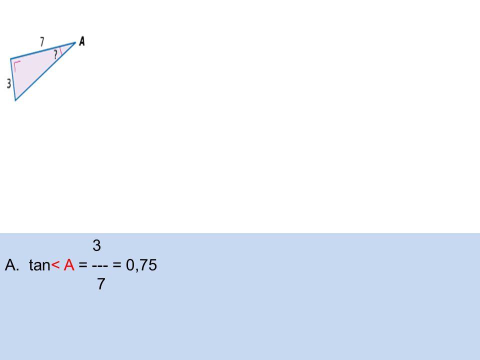 3 A.tan< A = --- = 0,75 7