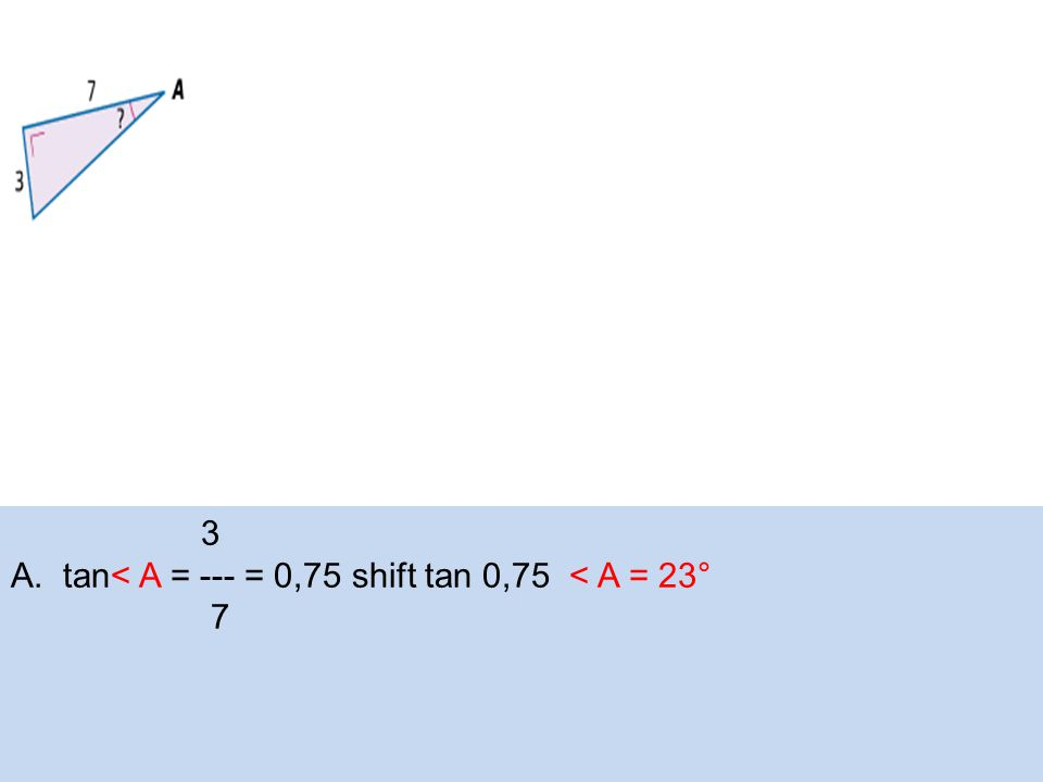 3 A.tan< A = --- = 0,75 shift tan 0,75 < A = 23° 7