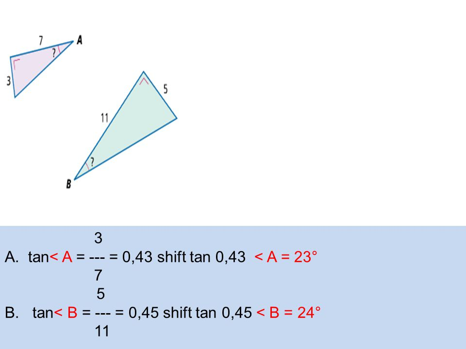 3 A.tan< A = --- = 0,43 shift tan 0,43 < A = 23° 7 5 B.