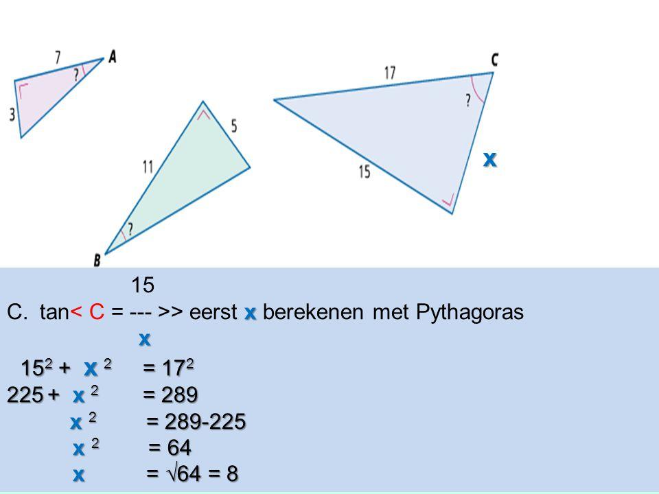 15 x C.tan > eerst x berekenen met Pythagoras x 15 2 + x 2 = 17 2 15 2 + x 2 = 17 2 225 + x 2 = 289 x 2 = 289-225 x 2 = 289-225 x 2 = 64 x 2 = 64 x =