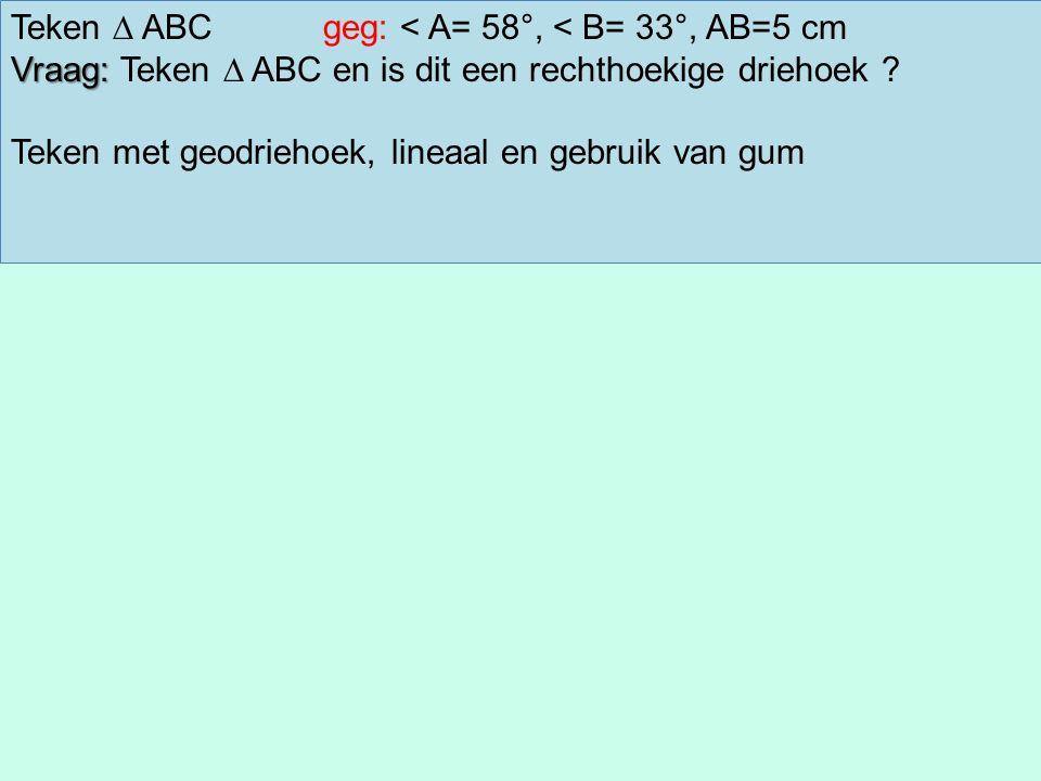 Teken ∆ ABCgeg: < A= 58°, < B= 33°, AB=5 cm Vraag: Vraag: Teken ∆ ABC en is dit een rechthoekige driehoek .