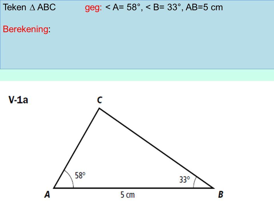Teken ∆ ABCgeg: < A= 58°, < B= 33°, AB=5 cm Berekening: