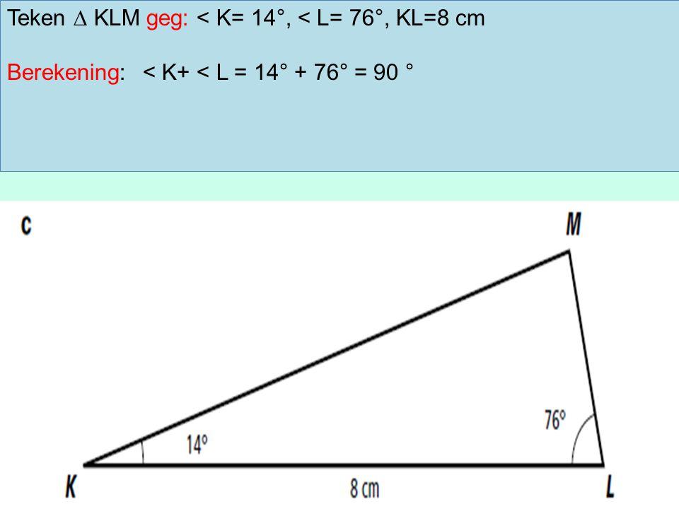 Teken ∆ KLM geg: < K= 14°, < L= 76°, KL=8 cm Berekening:< K+ < L = 14° + 76° = 90 °