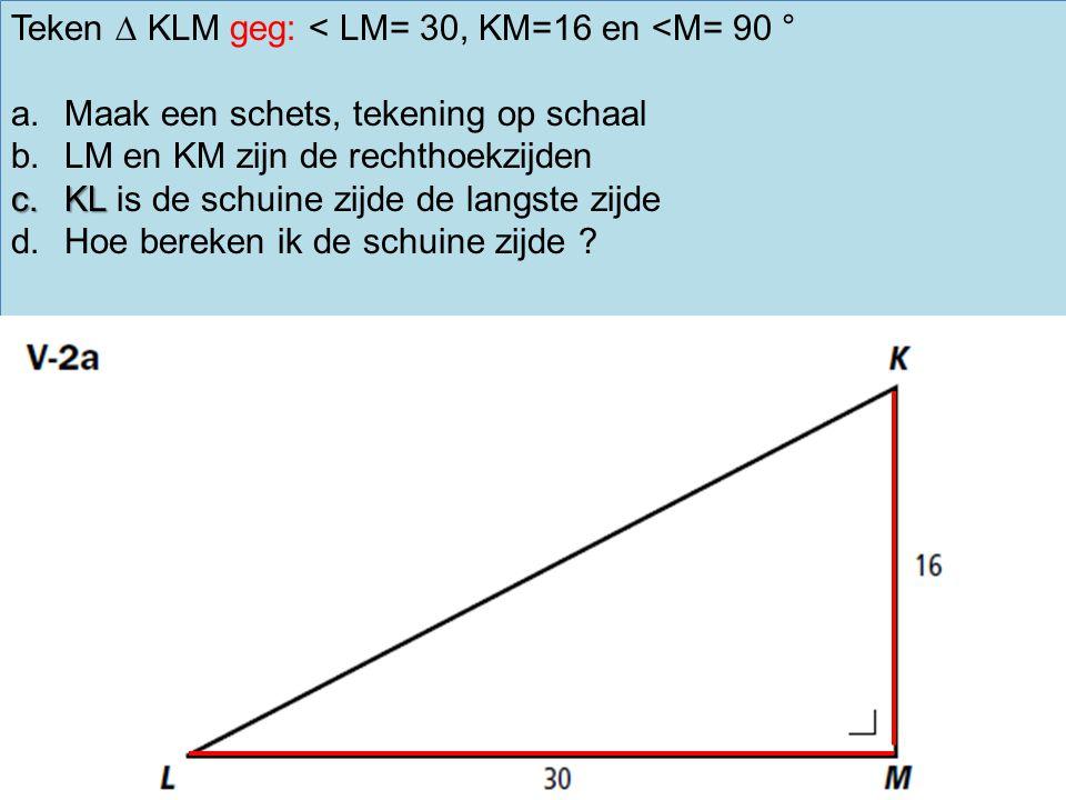 Teken ∆ KLM geg: < LM= 30, KM=16 en <M= 90 ° a.Maak een schets, tekening op schaal b.LM en KM zijn de rechthoekzijden c.KL c.KL is de schuine zijde de langste zijde d.Hoe bereken ik de schuine zijde