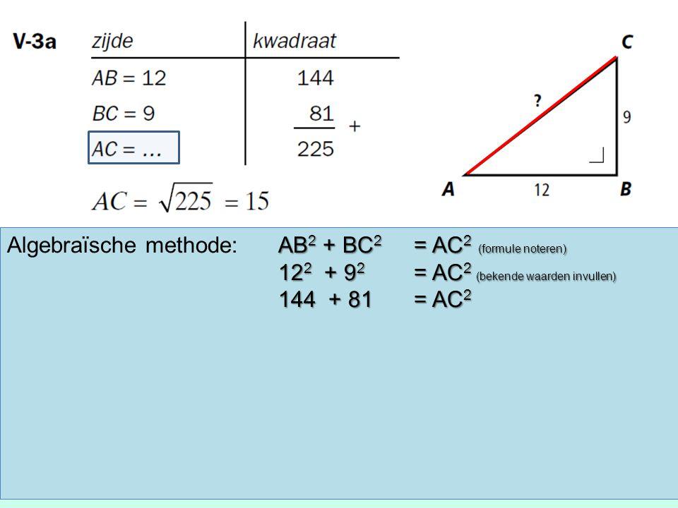 AB 2 + BC 2 = AC 2 (formule noteren) Algebraïsche methode:AB 2 + BC 2 = AC 2 (formule noteren) 12 2 + 9 2 = AC 2 (bekende waarden invullen) 144 + 81 =