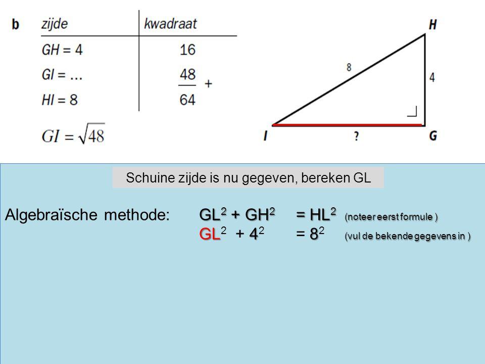 GL 2 + GH 2 = HL 2 (noteer eerst formule ) Algebraïsche methode:GL 2 + GH 2 = HL 2 (noteer eerst formule ) GL48 (vul de bekende gegevens in ) GL 2 + 4 2 = 8 2 (vul de bekende gegevens in ) Schuine zijde is nu gegeven, bereken GL