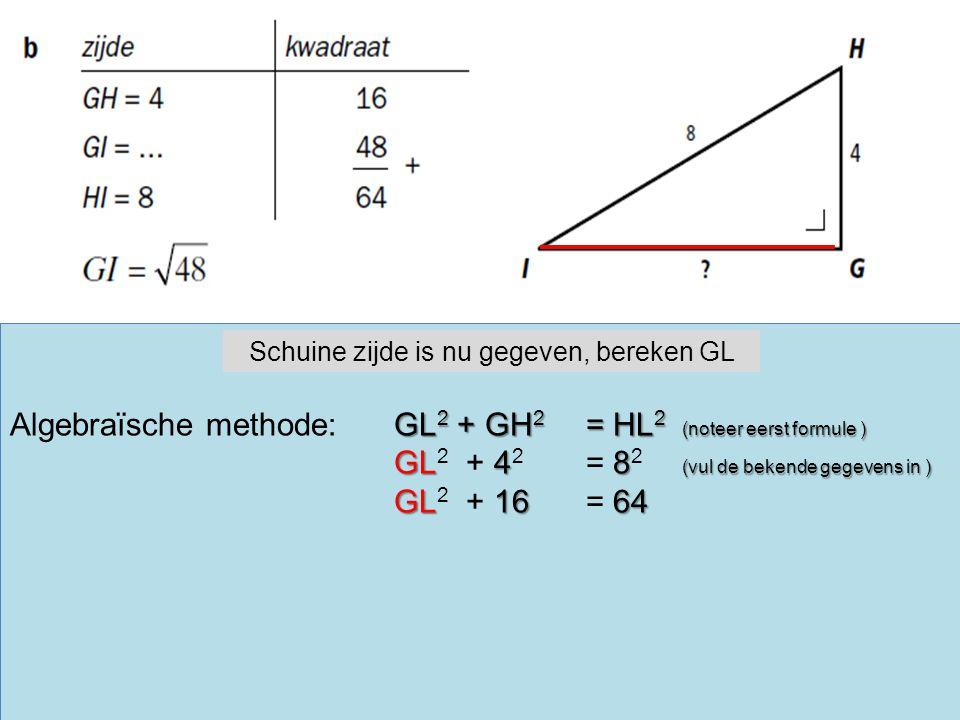 GL 2 + GH 2 = HL 2 (noteer eerst formule ) Algebraïsche methode:GL 2 + GH 2 = HL 2 (noteer eerst formule ) GL48 (vul de bekende gegevens in ) GL 2 + 4 2 = 8 2 (vul de bekende gegevens in ) GL1664 GL 2 + 16 = 64 Schuine zijde is nu gegeven, bereken GL