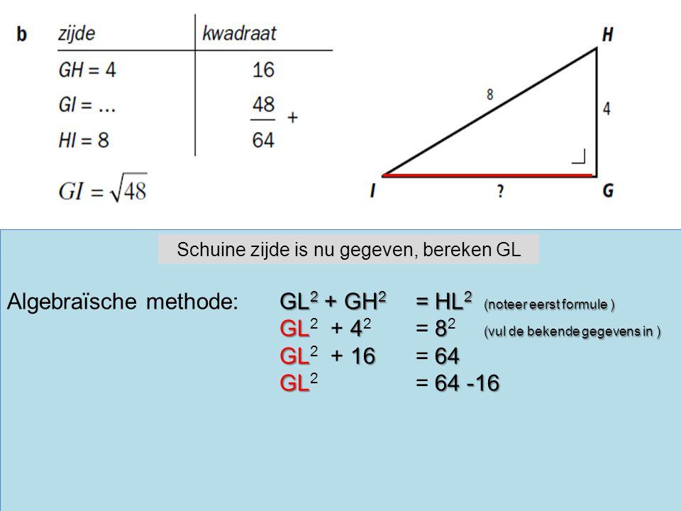 GL 2 + GH 2 = HL 2 (noteer eerst formule ) Algebraïsche methode:GL 2 + GH 2 = HL 2 (noteer eerst formule ) GL48 (vul de bekende gegevens in ) GL 2 + 4 2 = 8 2 (vul de bekende gegevens in ) GL1664 GL 2 + 16 = 64 GL64 -16 GL 2 = 64 -16 Schuine zijde is nu gegeven, bereken GL