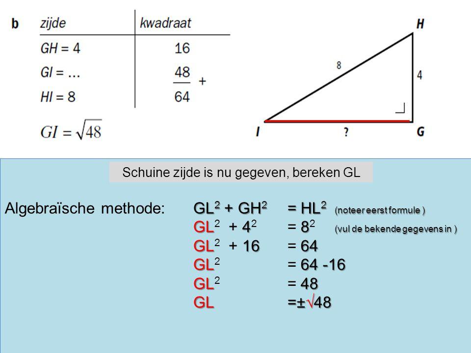 GL 2 + GH 2 = HL 2 (noteer eerst formule ) Algebraïsche methode:GL 2 + GH 2 = HL 2 (noteer eerst formule ) GL48 (vul de bekende gegevens in ) GL 2 + 4 2 = 8 2 (vul de bekende gegevens in ) GL1664 GL 2 + 16 = 64 GL64 -16 GL 2 = 64 -16 GL48 GL 2 = 48 GL=±√48 Schuine zijde is nu gegeven, bereken GL