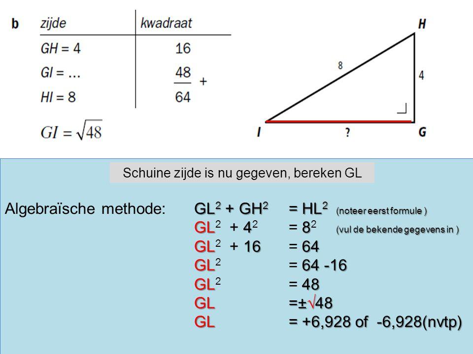 GL 2 + GH 2 = HL 2 (noteer eerst formule ) Algebraïsche methode:GL 2 + GH 2 = HL 2 (noteer eerst formule ) GL48 (vul de bekende gegevens in ) GL 2 + 4 2 = 8 2 (vul de bekende gegevens in ) GL1664 GL 2 + 16 = 64 GL64 -16 GL 2 = 64 -16 GL48 GL 2 = 48 GL=±√48 GL= +6,928 of -6,928(nvtp) Schuine zijde is nu gegeven, bereken GL
