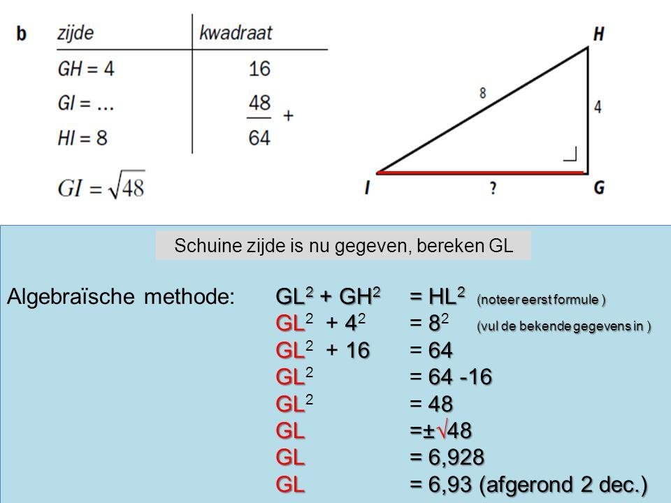 GL 2 + GH 2 = HL 2 (noteer eerst formule ) Algebraïsche methode:GL 2 + GH 2 = HL 2 (noteer eerst formule ) GL48 (vul de bekende gegevens in ) GL 2 + 4 2 = 8 2 (vul de bekende gegevens in ) GL1664 GL 2 + 16 = 64 GL64 -16 GL 2 = 64 -16 GL48 GL 2 = 48 GL=±√48 GL= 6,928 GL= 6,93 (afgerond 2 dec.) GL= 6,93 (afgerond 2 dec.) Schuine zijde is nu gegeven, bereken GL