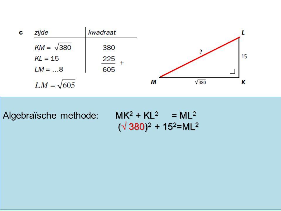 MK 2 + KL 2 = ML 2 Algebraïsche methode:MK 2 + KL 2 = ML 2 (√ 380) 2 + 15 2 =ML 2 (√ 380) 2 + 15 2 =ML 2