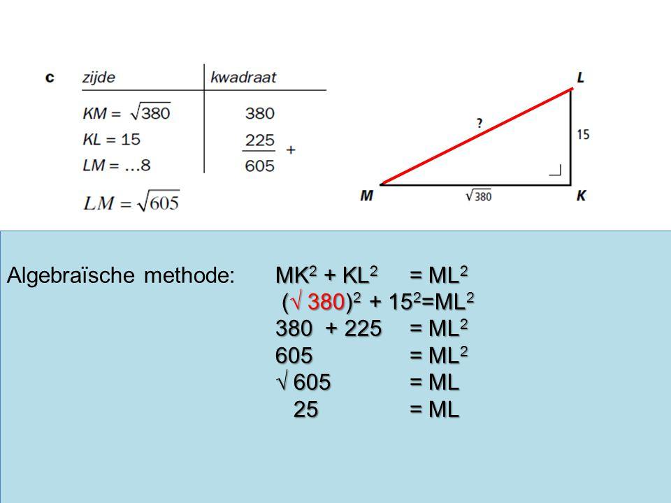 MK 2 + KL 2 = ML 2 Algebraïsche methode:MK 2 + KL 2 = ML 2 (√ 380) 2 + 15 2 =ML 2 (√ 380) 2 + 15 2 =ML 2 380 + 225 = ML 2 605= ML 2 √ 605 = ML 25= ML