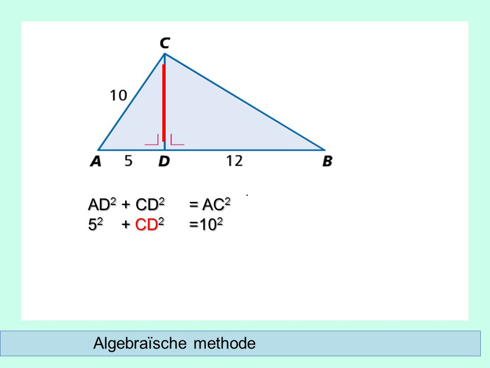 Algebraïsche methode AD 2 + CD 2 = AC 2 5 2 + CD 2 =10 2