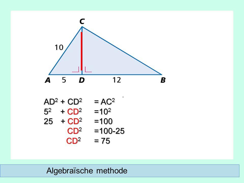 Algebraïsche methode AD 2 + CD 2 = AC 2 5 2 + CD 2 =10 2 25 + CD 2 =100 CD 2 =100-25 CD 2 =100-25 CD 2 = 75 CD 2 = 75