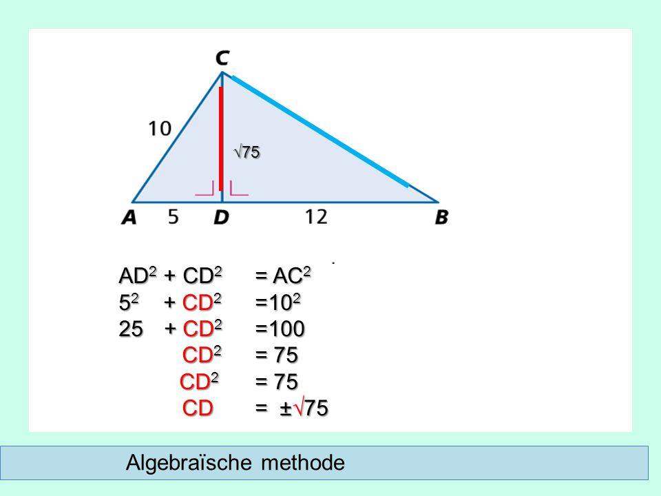 AD 2 + CD 2 = AC 2 5 2 + CD 2 =10 2 25 + CD 2 =100 CD 2 = 75 CD 2 = 75 CD = ±√75 CD = ±√75 √75 Algebraïsche methode