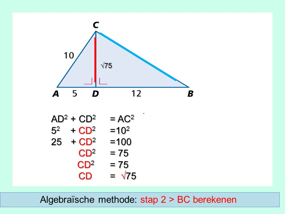 AD 2 + CD 2 = AC 2 5 2 + CD 2 =10 2 25 + CD 2 =100 CD 2 = 75 CD 2 = 75 CD = √75 CD = √75 √75 Algebraïsche methode: stap 2 > BC berekenen