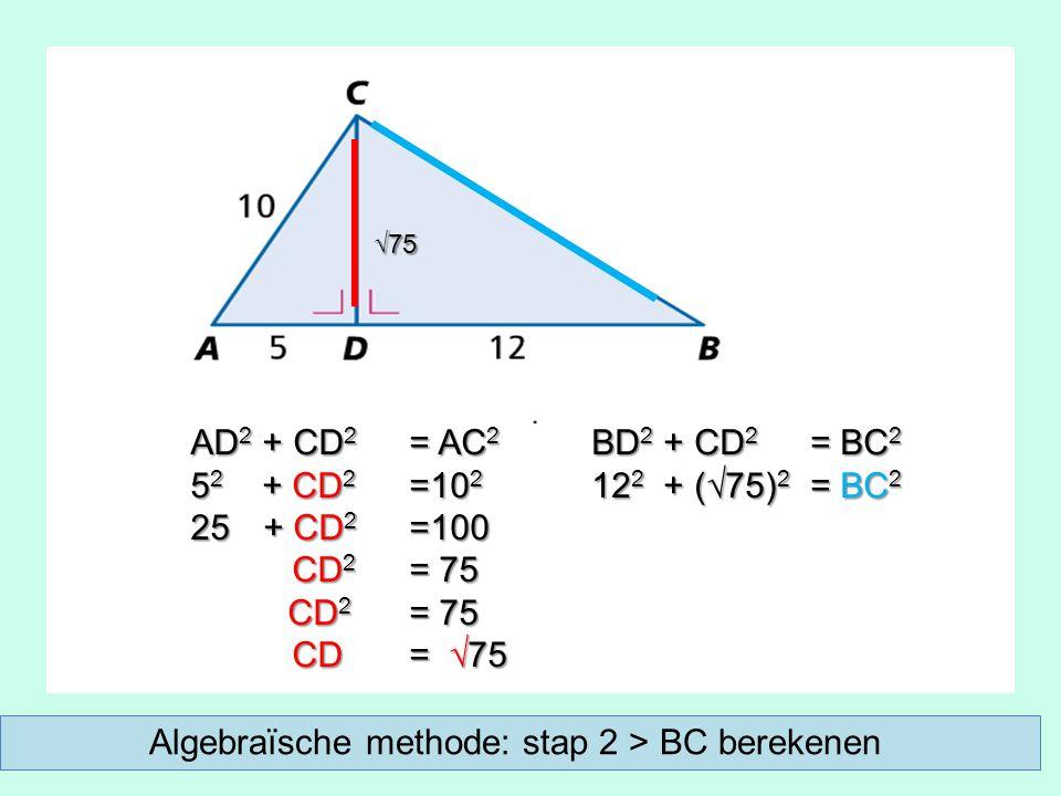 AD 2 + CD 2 = AC 2 5 2 + CD 2 =10 2 25 + CD 2 =100 CD 2 = 75 CD 2 = 75 CD = √75 CD = √75 BD 2 + CD 2 = BC 2 12 2 + (√75) 2 = BC 2 √75 Algebraïsche methode: stap 2 > BC berekenen