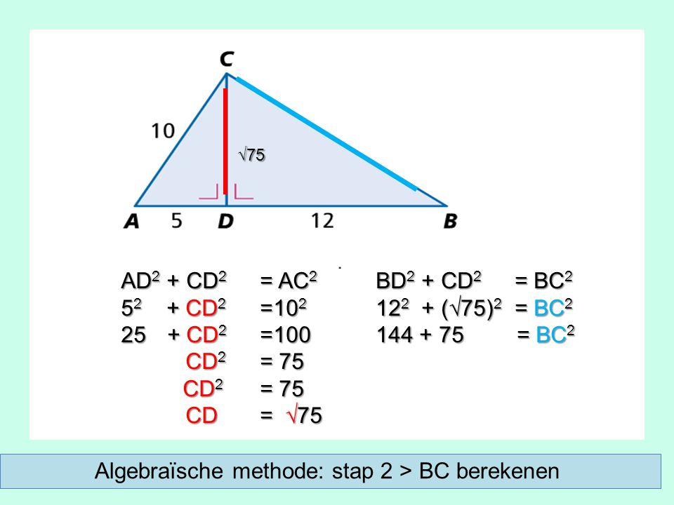 AD 2 + CD 2 = AC 2 5 2 + CD 2 =10 2 25 + CD 2 =100 CD 2 = 75 CD 2 = 75 CD = √75 CD = √75 BD 2 + CD 2 = BC 2 12 2 + (√75) 2 = BC 2 144 + 75 = BC 2 √75 Algebraïsche methode: stap 2 > BC berekenen