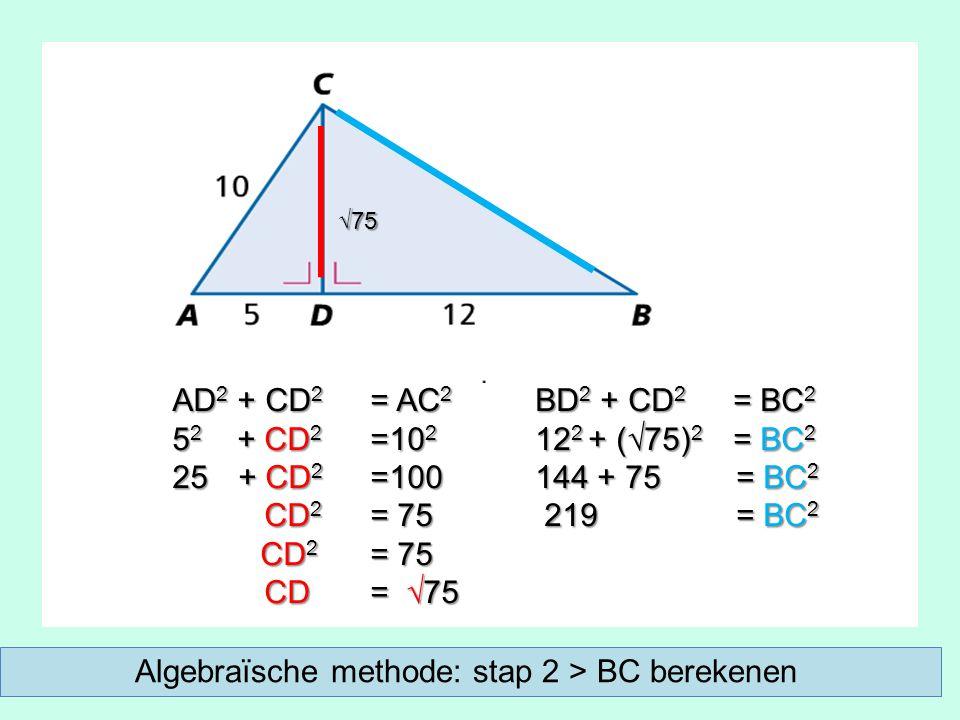 AD 2 + CD 2 = AC 2 5 2 + CD 2 =10 2 25 + CD 2 =100 CD 2 = 75 CD 2 = 75 CD = √75 CD = √75 BD 2 + CD 2 = BC 2 12 2 + (√75) 2 = BC 2 144 + 75 = BC 2 219 = BC 2 219 = BC 2 √75 Algebraïsche methode: stap 2 > BC berekenen