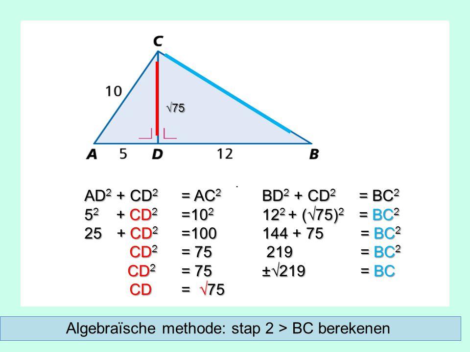 AD 2 + CD 2 = AC 2 5 2 + CD 2 =10 2 25 + CD 2 =100 CD 2 = 75 CD 2 = 75 CD = √75 CD = √75 BD 2 + CD 2 = BC 2 12 2 + (√75) 2 = BC 2 144 + 75 = BC 2 219 = BC 2 219 = BC 2 ±√219 = BC √75 Algebraïsche methode: stap 2 > BC berekenen