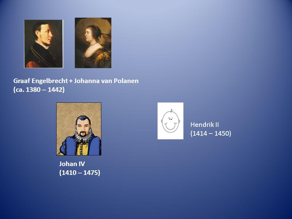 Graaf Engelbrecht + Johanna van Polanen (ca. 1380 – 1442) Johan IV (1410 – 1475) Hendrik II (1414 – 1450)
