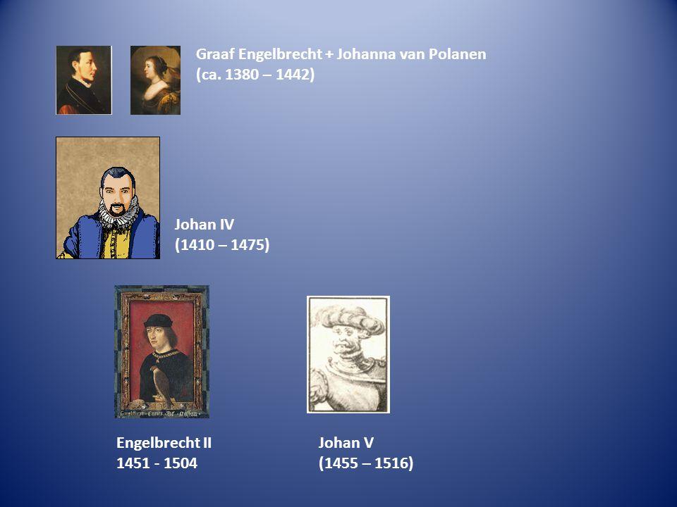 Graaf Engelbrecht + Johanna van Polanen (ca. 1380 – 1442) Johan IV (1410 – 1475) Engelbrecht II 1451 - 1504 Johan V (1455 – 1516)