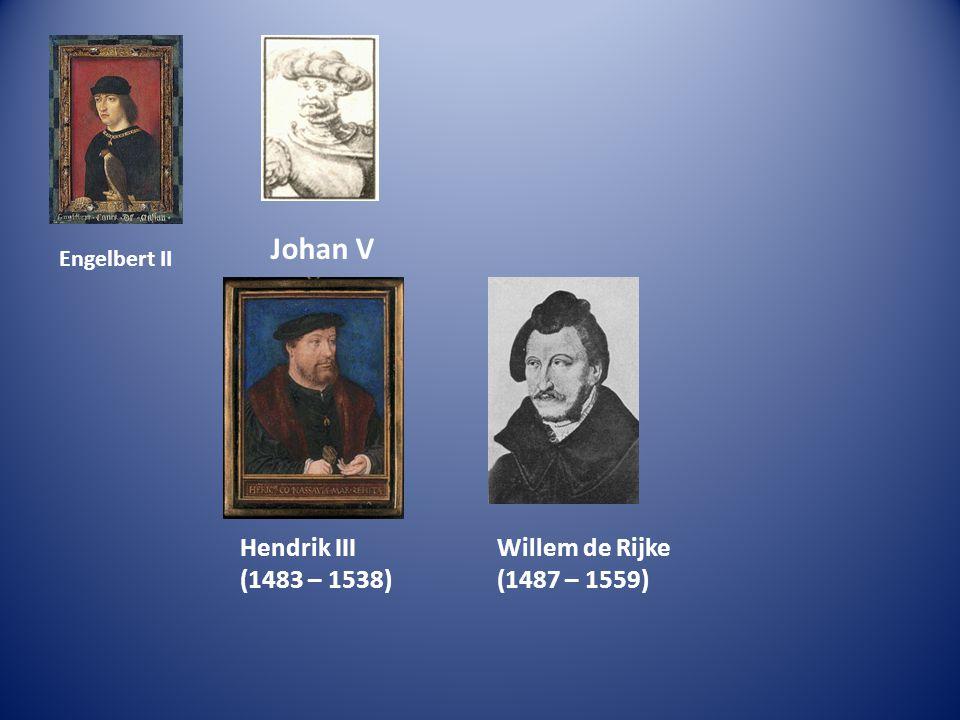 Engelbert II Johan V Hendrik III (1483 – 1538) Willem de Rijke (1487 – 1559)