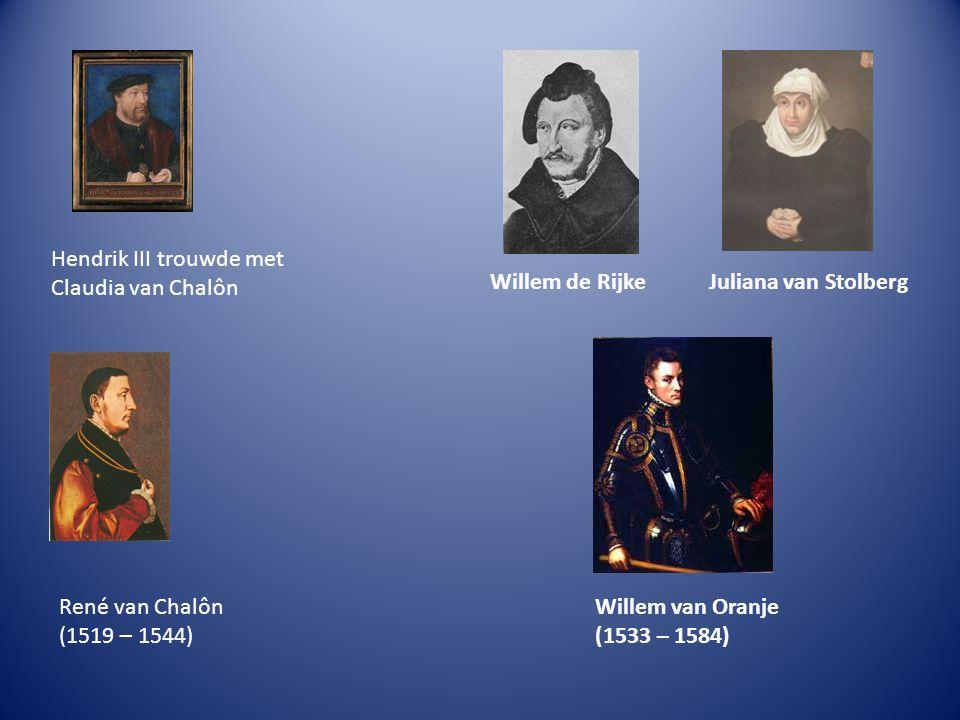 Hendrik III trouwde met Claudia van Chalôn Willem de RijkeJuliana van Stolberg René van Chalôn (1519 – 1544) Willem van Oranje (1533 – 1584)