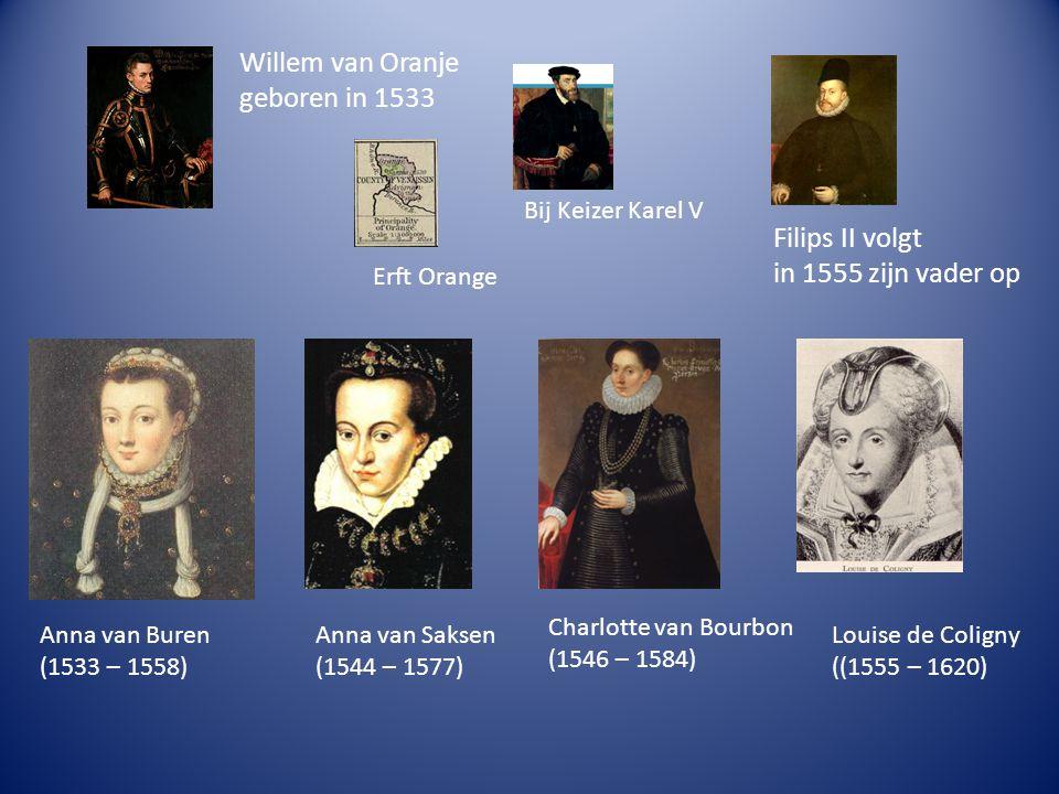 Willem van Oranje geboren in 1533 Erft Orange Bij Keizer Karel V Filips II volgt in 1555 zijn vader op Anna van Buren (1533 – 1558) Anna van Saksen (1