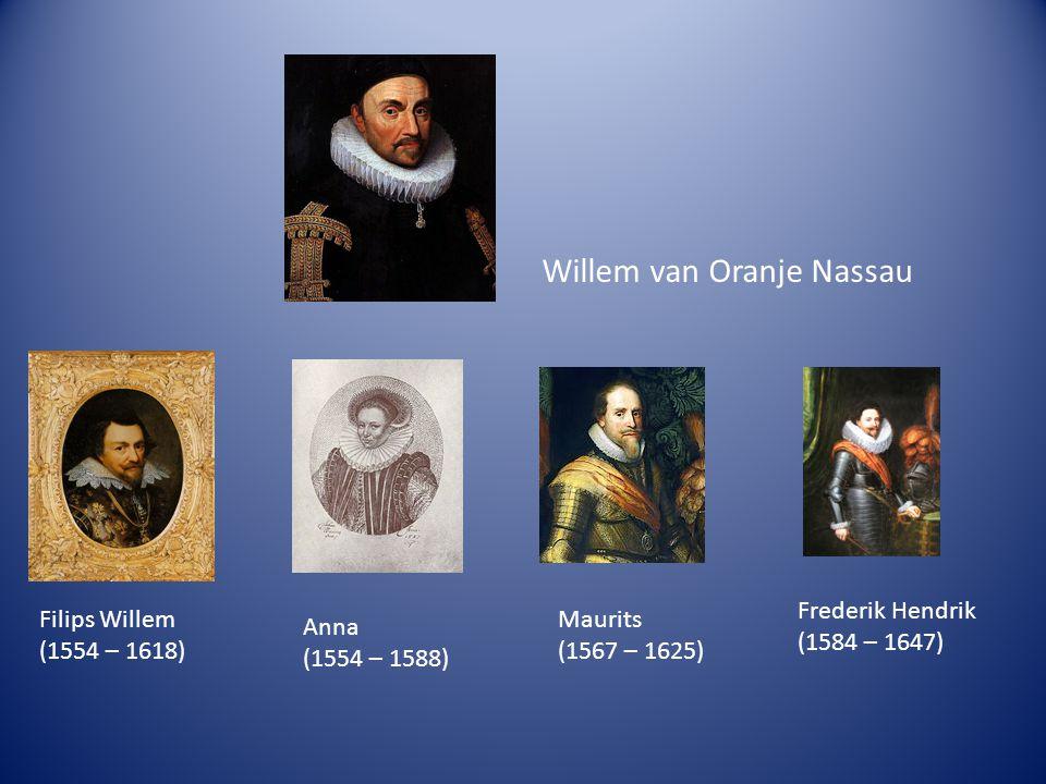 Willem van Oranje Nassau Frederik Hendrik (1584 – 1647) Filips Willem (1554 – 1618) Anna (1554 – 1588) Maurits (1567 – 1625)