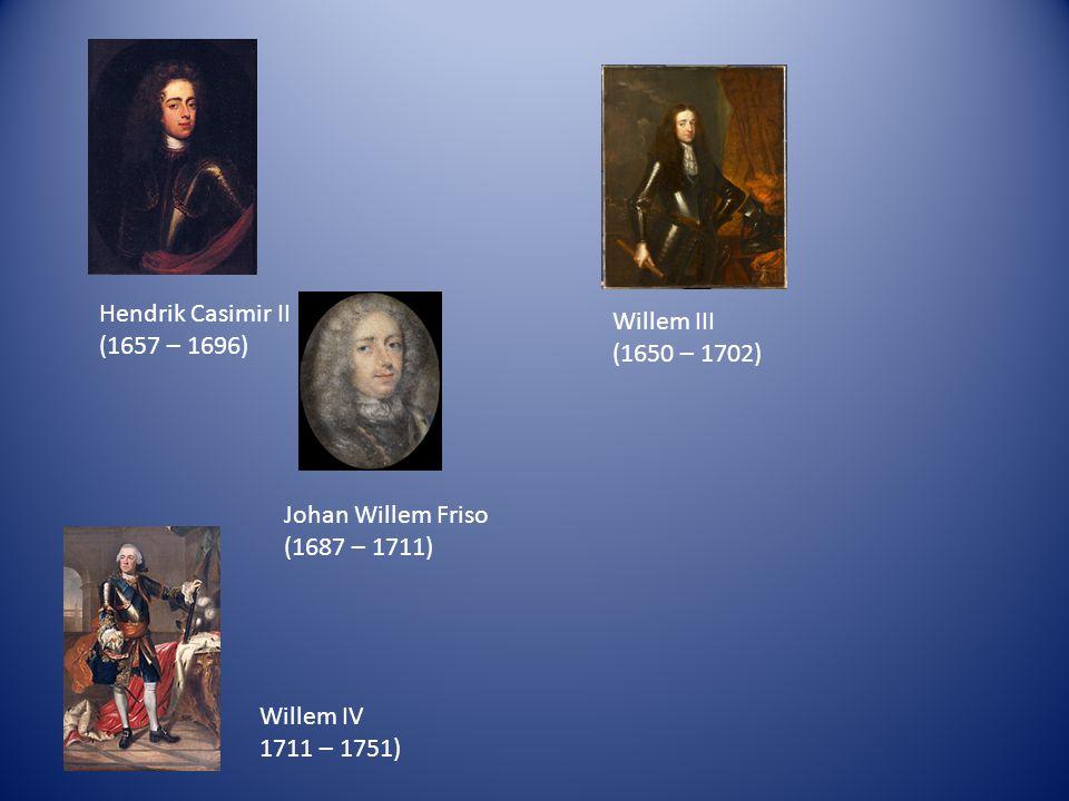 Hendrik Casimir II (1657 – 1696) Willem III (1650 – 1702) Johan Willem Friso (1687 – 1711) Willem IV 1711 – 1751)