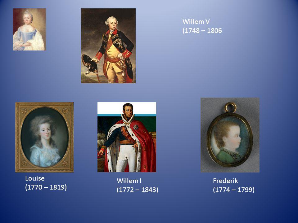 Willem V (1748 – 1806 Louise (1770 – 1819) Willem I (1772 – 1843) Frederik (1774 – 1799)