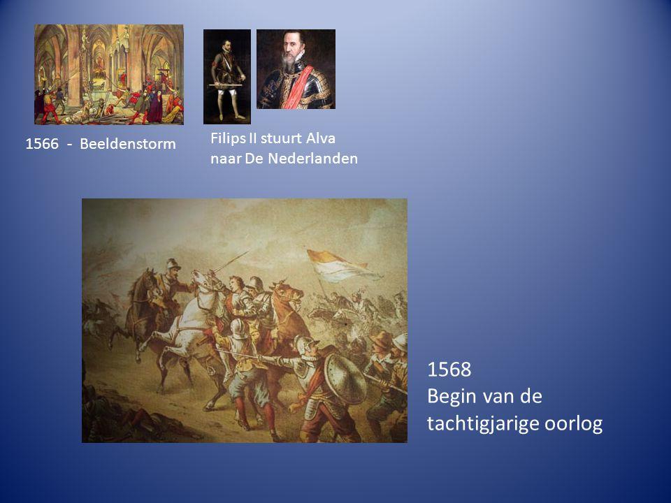 1566 - Beeldenstorm Filips II stuurt Alva naar De Nederlanden 1568 Begin van de tachtigjarige oorlog