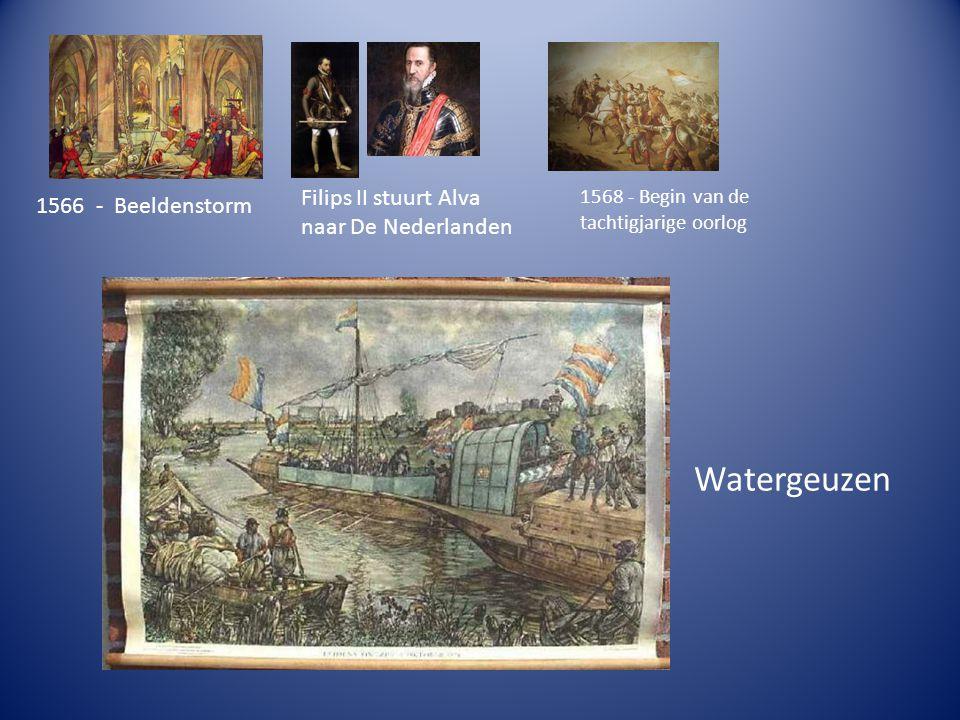 1566 - Beeldenstorm Filips II stuurt Alva naar De Nederlanden 1568 - Begin van de tachtigjarige oorlog Watergeuzen