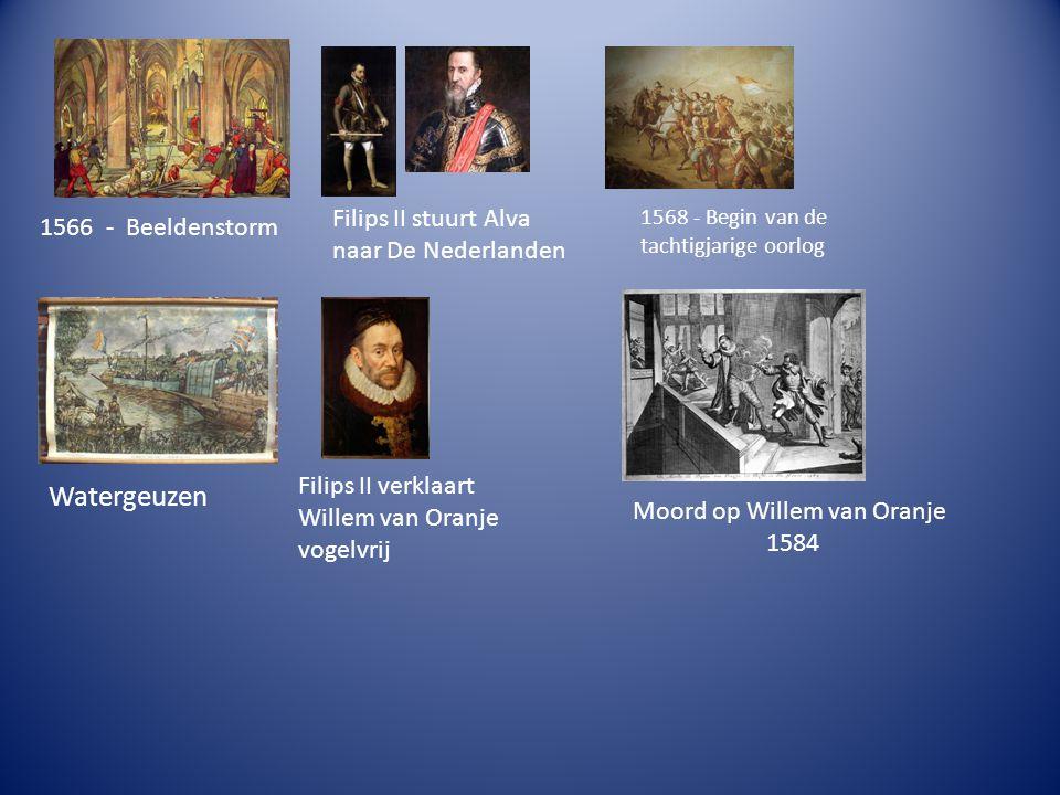 1566 - Beeldenstorm Filips II stuurt Alva naar De Nederlanden 1568 - Begin van de tachtigjarige oorlog Watergeuzen Filips II verklaart Willem van Oran