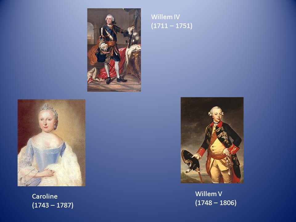 Willem IV (1711 – 1751) Caroline (1743 – 1787) Willem V (1748 – 1806)