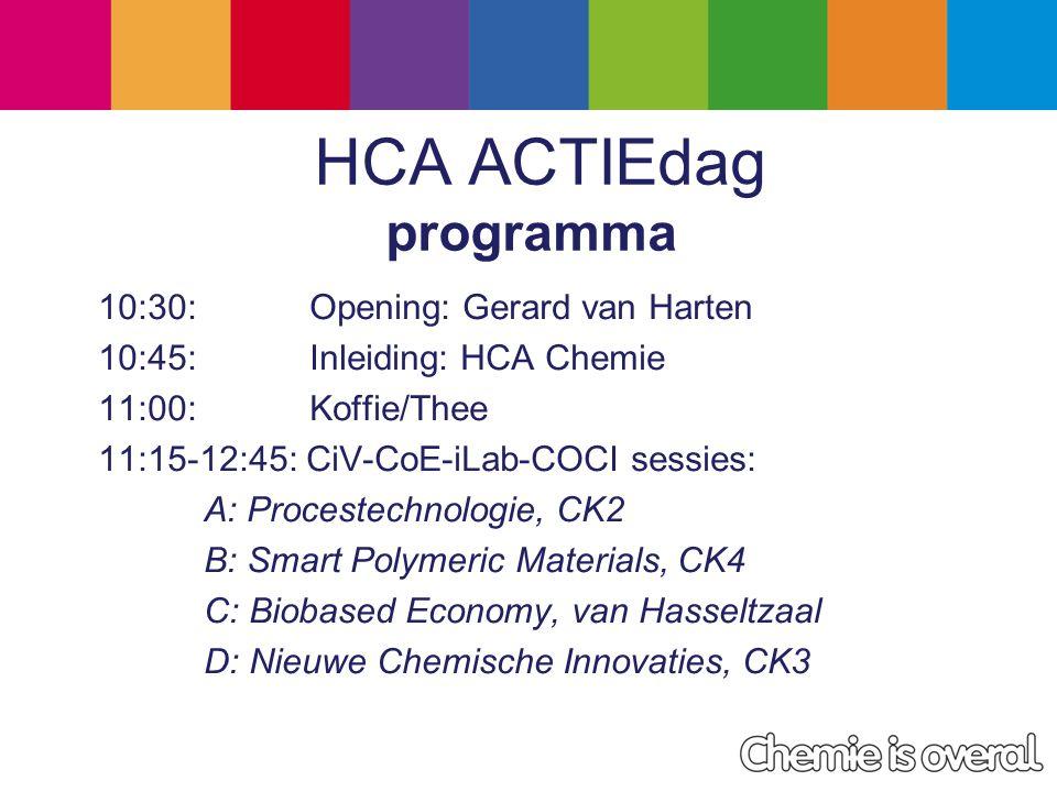 HCA ACTIEdag programma 10:30: Opening: Gerard van Harten 10:45: Inleiding: HCA Chemie 11:00:Koffie/Thee 11:15-12:45: CiV-CoE-iLab-COCI sessies: A: Procestechnologie, CK2 B: Smart Polymeric Materials, CK4 C: Biobased Economy, van Hasseltzaal D: Nieuwe Chemische Innovaties, CK3